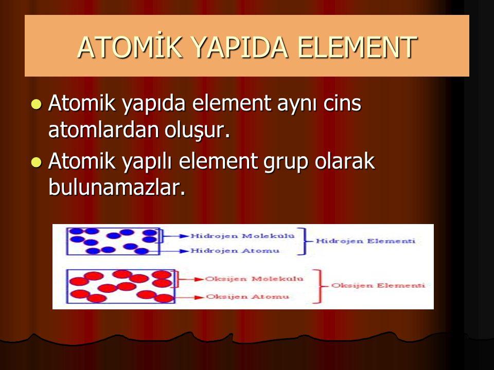 ATOMİK YAPIDA ELEMENT Atomik yapıda element aynı cins atomlardan oluşur. Atomik yapıda element aynı cins atomlardan oluşur. Atomik yapılı element grup