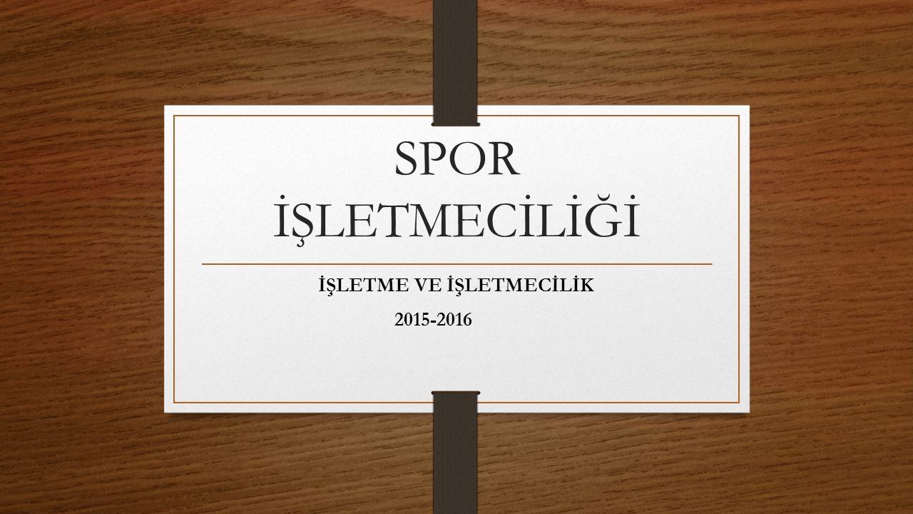SPOR İŞLETMECİLİĞİ İŞLETME VE İŞLETMECİLİK 2015-2016