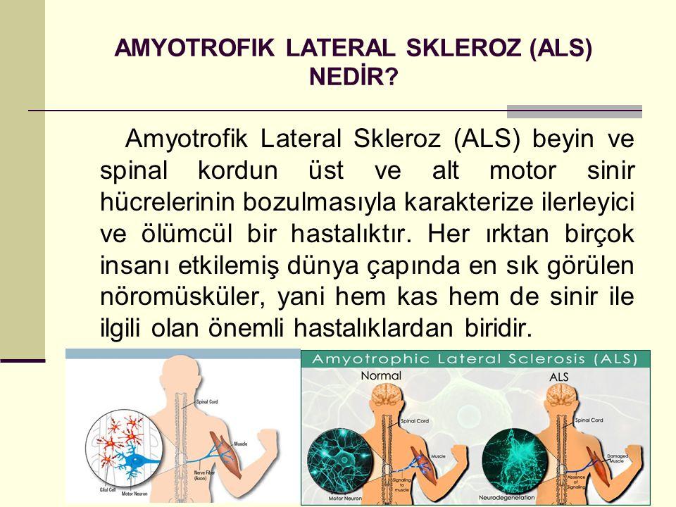 AMYOTROFIK LATERAL SKLEROZ (ALS) NEDİR? Amyotrofik Lateral Skleroz (ALS) beyin ve spinal kordun üst ve alt motor sinir hücrelerinin bozulmasıyla karak