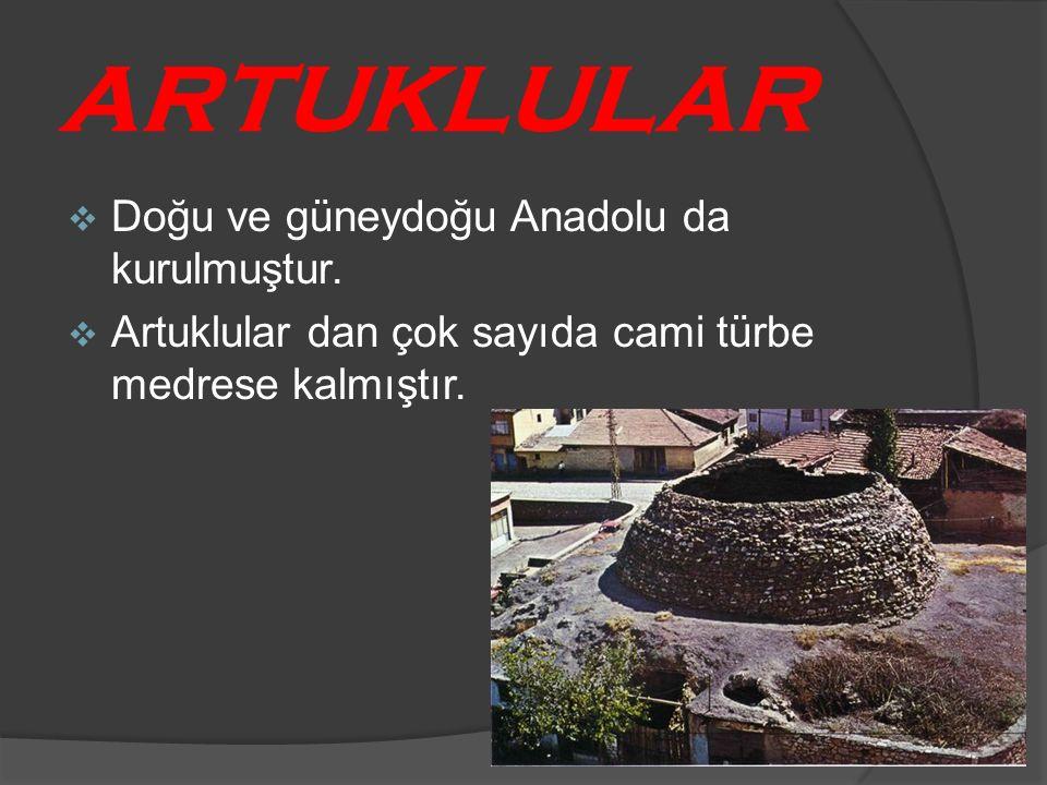 ARTUKLULAR  Doğu ve güneydoğu Anadolu da kurulmuştur.  Artuklular dan çok sayıda cami türbe medrese kalmıştır.