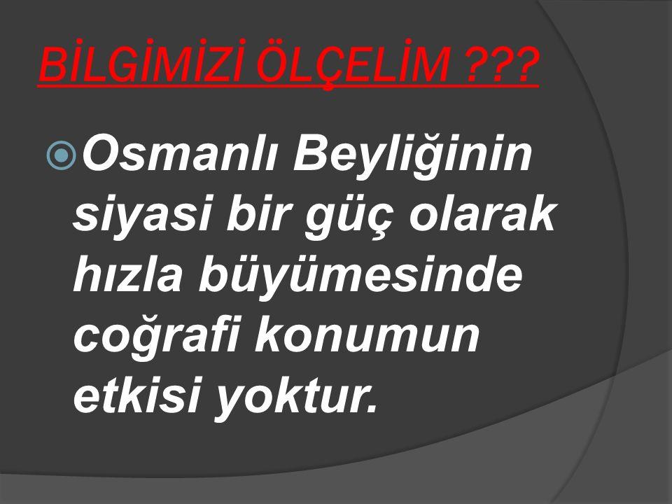 BİLGİMİZİ ÖLÇELİM ???  Osmanlı Beyliğinin siyasi bir güç olarak hızla büyümesinde coğrafi konumun etkisi yoktur.