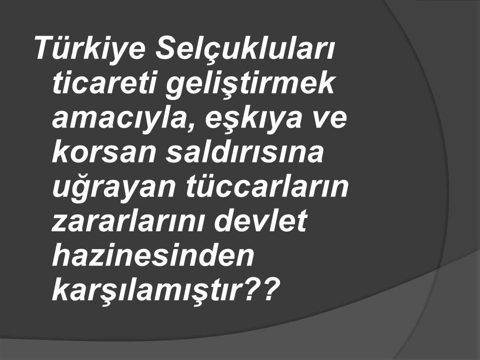 Türkiye Selçukluları ticareti geliştirmek amacıyla, eşkıya ve korsan saldırısına uğrayan tüccarların zararlarını devlet hazinesinden karşılamıştır??
