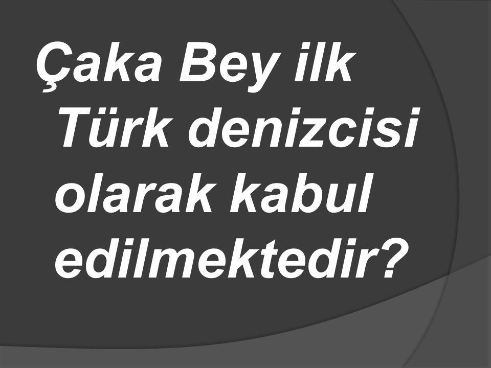 Çaka Bey ilk Türk denizcisi olarak kabul edilmektedir?