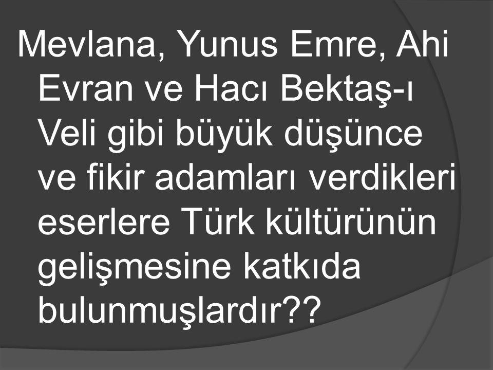 Mevlana, Yunus Emre, Ahi Evran ve Hacı Bektaş-ı Veli gibi büyük düşünce ve fikir adamları verdikleri eserlere Türk kültürünün gelişmesine katkıda bulu