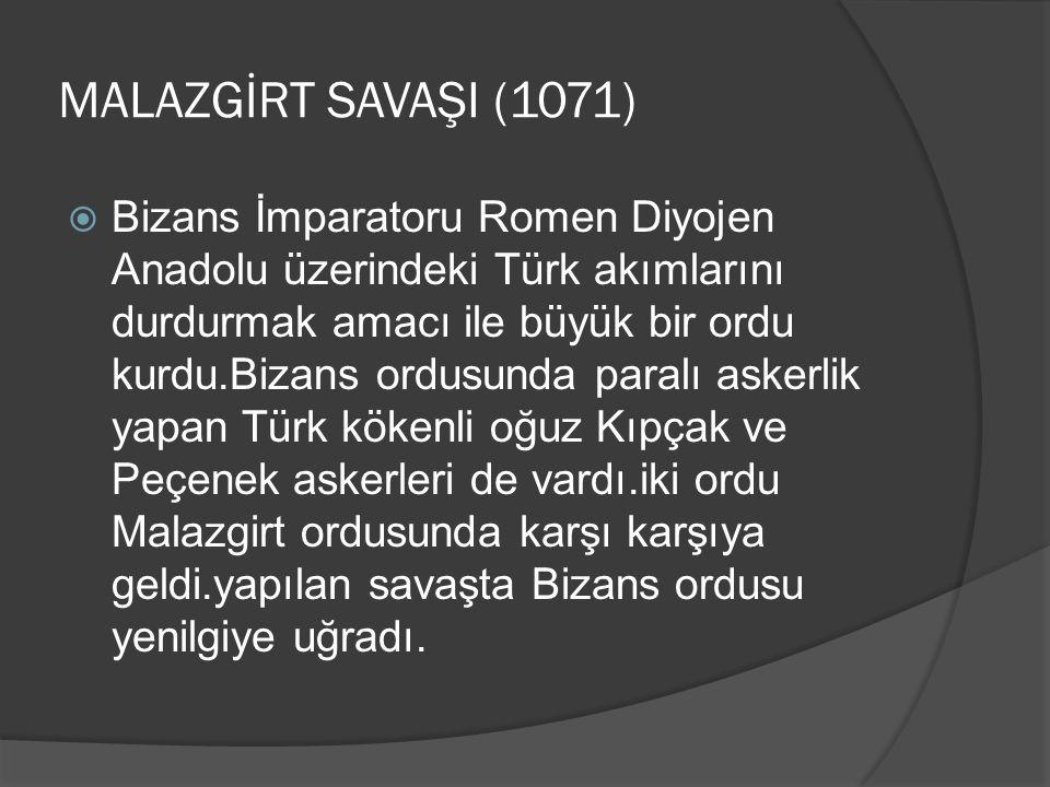 MALAZGİRT SAVAŞI (1071)  Bizans İmparatoru Romen Diyojen Anadolu üzerindeki Türk akımlarını durdurmak amacı ile büyük bir ordu kurdu.Bizans ordusunda