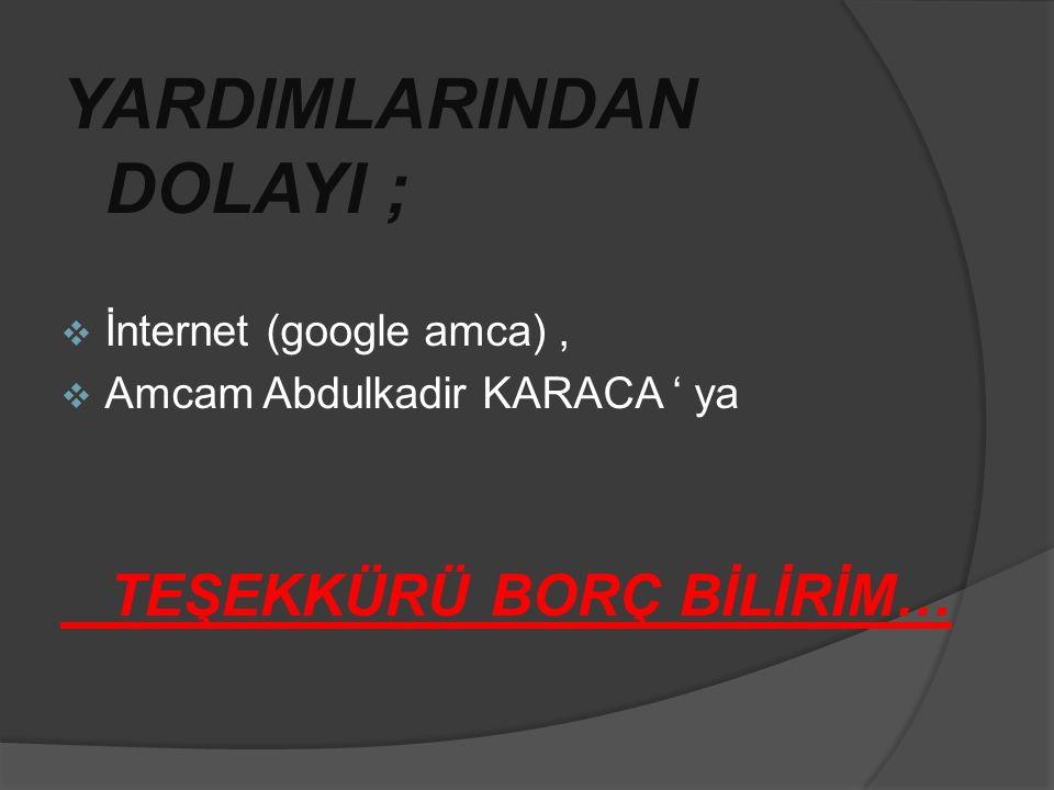 YARDIMLARINDAN DOLAYI ;  İnternet (google amca),  Amcam Abdulkadir KARACA ' ya TEŞEKKÜRÜ BORÇ BİLİRİM…