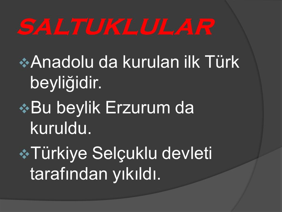 SALTUKLULAR  Anadolu da kurulan ilk Türk beyliğidir.  Bu beylik Erzurum da kuruldu.  Türkiye Selçuklu devleti tarafından yıkıldı.