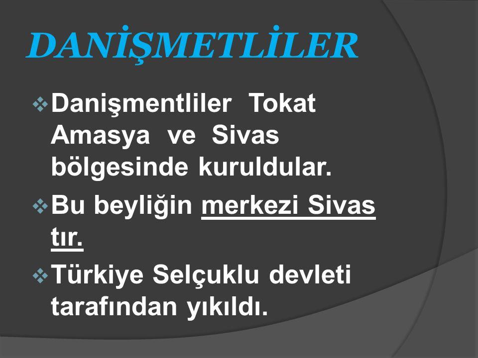 DANİŞMETLİLER  Danişmentliler Tokat Amasya ve Sivas bölgesinde kuruldular.  Bu beyliğin merkezi Sivas tır.  Türkiye Selçuklu devleti tarafından yık