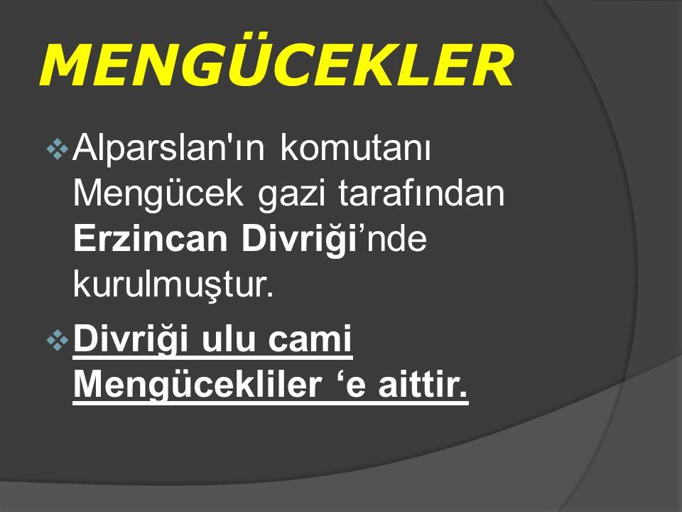 MENGÜCEKLER  Alparslan'ın komutanı Mengücek gazi tarafından Erzincan Divriği'nde kurulmuştur.  Divriği ulu cami Mengücekliler 'e aittir.