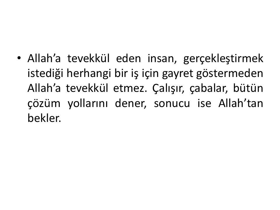 Allah'a tevekkül eden insan, gerçekleştirmek istediği herhangi bir iş için gayret göstermeden Allah'a tevekkül etmez. Çalışır, çabalar, bütün çözüm yo