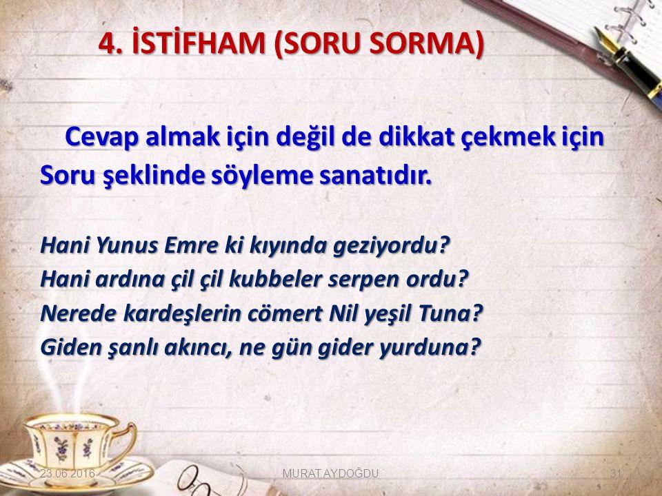 4. İSTİFHAM (SORU SORMA) Cevap almak için değil de dikkat çekmek için Soru şeklinde söyleme sanatıdır. Hani Yunus Emre ki kıyında geziyordu? Hani ardı