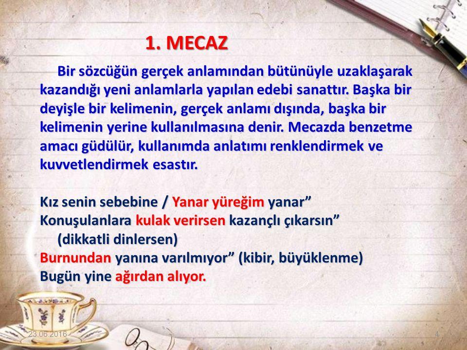 1. MECAZ 1. MECAZ Bir sözcüğün gerçek anlamından bütünüyle uzaklaşarak kazandığı yeni anlamlarla yapılan edebi sanattır. Başka bir deyişle bir kelimen