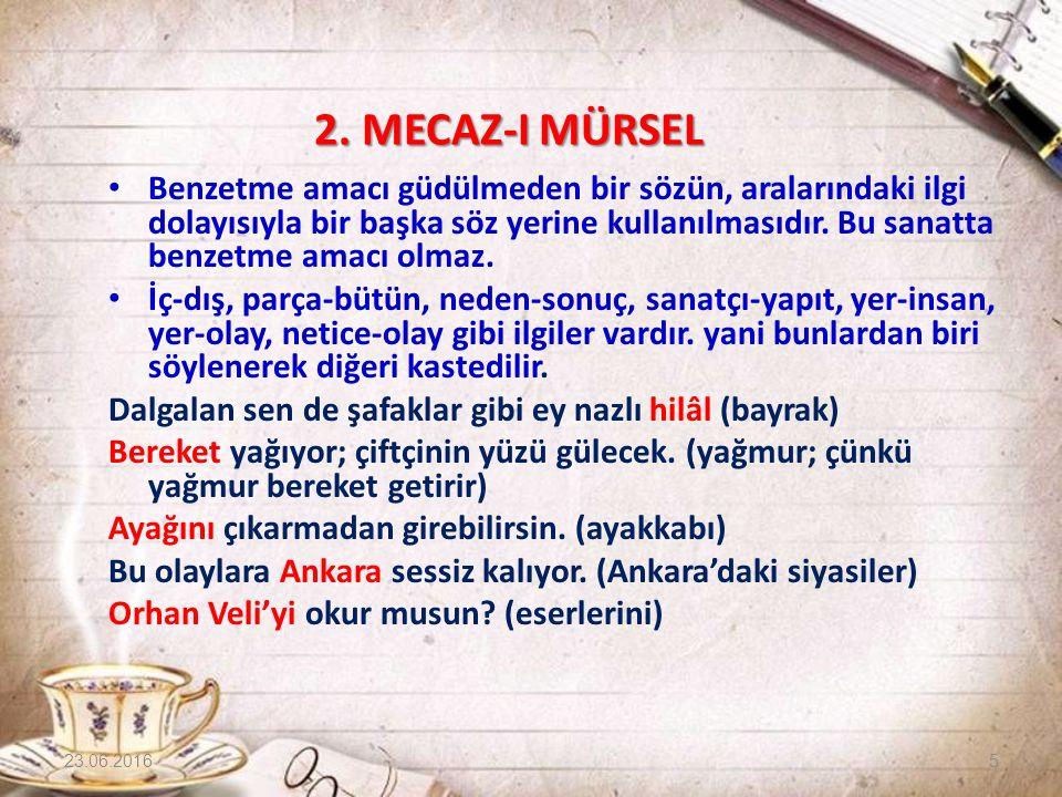 2. MECAZ-I MÜRSEL Benzetme amacı güdülmeden bir sözün, aralarındaki ilgi dolayısıyla bir başka söz yerine kullanılmasıdır. Bu sanatta benzetme amacı o