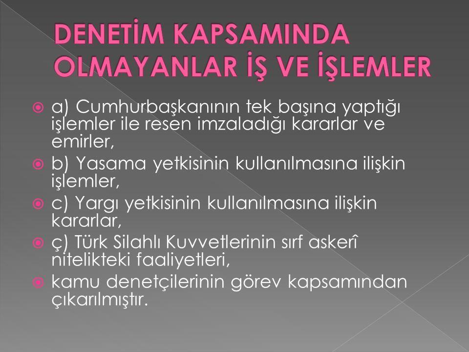  a) Cumhurbaşkanının tek başına yaptığı işlemler ile resen imzaladığı kararlar ve emirler,  b) Yasama yetkisinin kullanılmasına ilişkin işlemler,  c) Yargı yetkisinin kullanılmasına ilişkin kararlar,  ç) Türk Silahlı Kuvvetlerinin sırf askerî nitelikteki faaliyetleri,  kamu denetçilerinin görev kapsamından çıkarılmıştır.