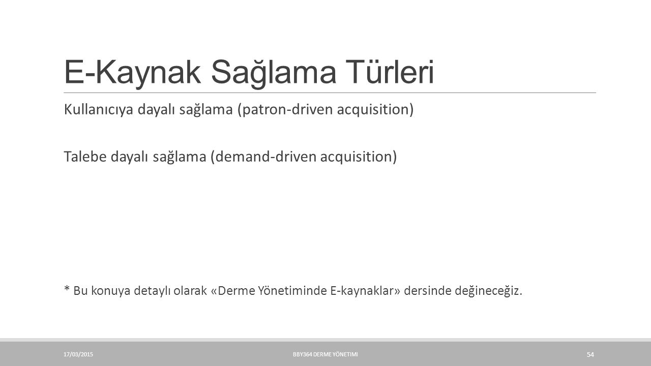 E-Kaynak Sağlama Türleri Kullanıcıya dayalı sağlama (patron-driven acquisition) Talebe dayalı sağlama (demand-driven acquisition) * Bu konuya detaylı