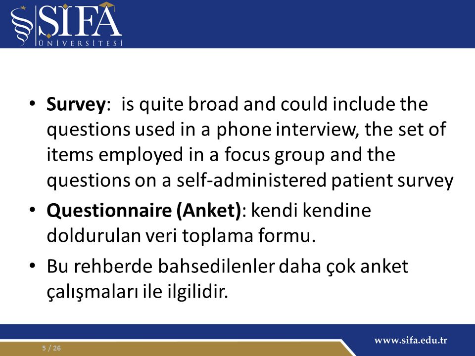 Survey: is quite broad and could include the questions used in a phone interview, the set of items employed in a focus group and the questions on a self-administered patient survey Questionnaire (Anket): kendi kendine doldurulan veri toplama formu.