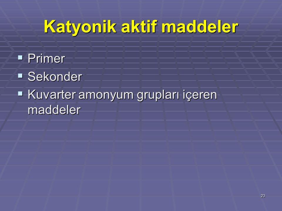 23 Katyonik aktif maddeler  Primer  Sekonder  Kuvarter amonyum grupları içeren maddeler