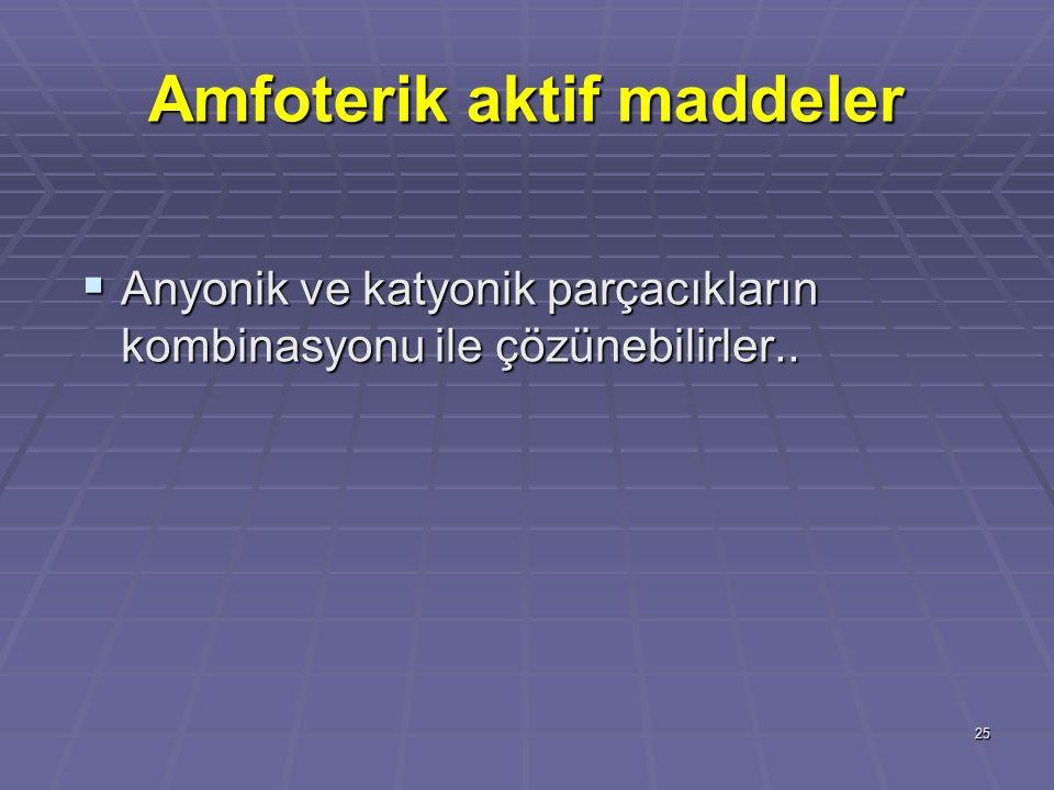 25 Amfoterik aktif maddeler  Anyonik ve katyonik parçacıkların kombinasyonu ile çözünebilirler..