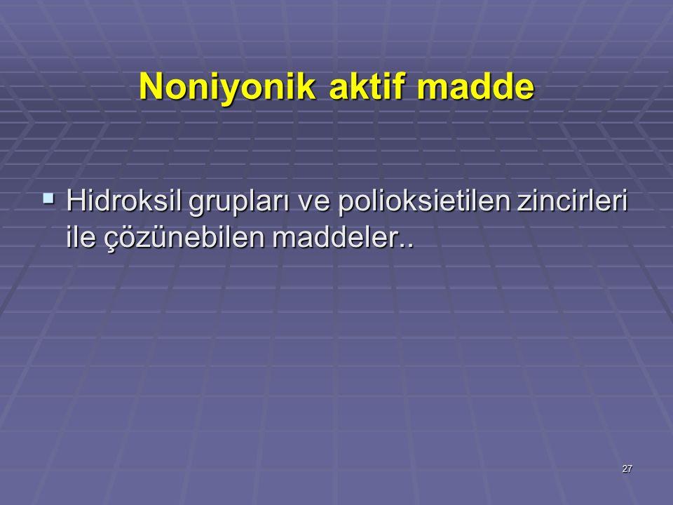 27 Noniyonik aktif madde  Hidroksil grupları ve polioksietilen zincirleri ile çözünebilen maddeler..