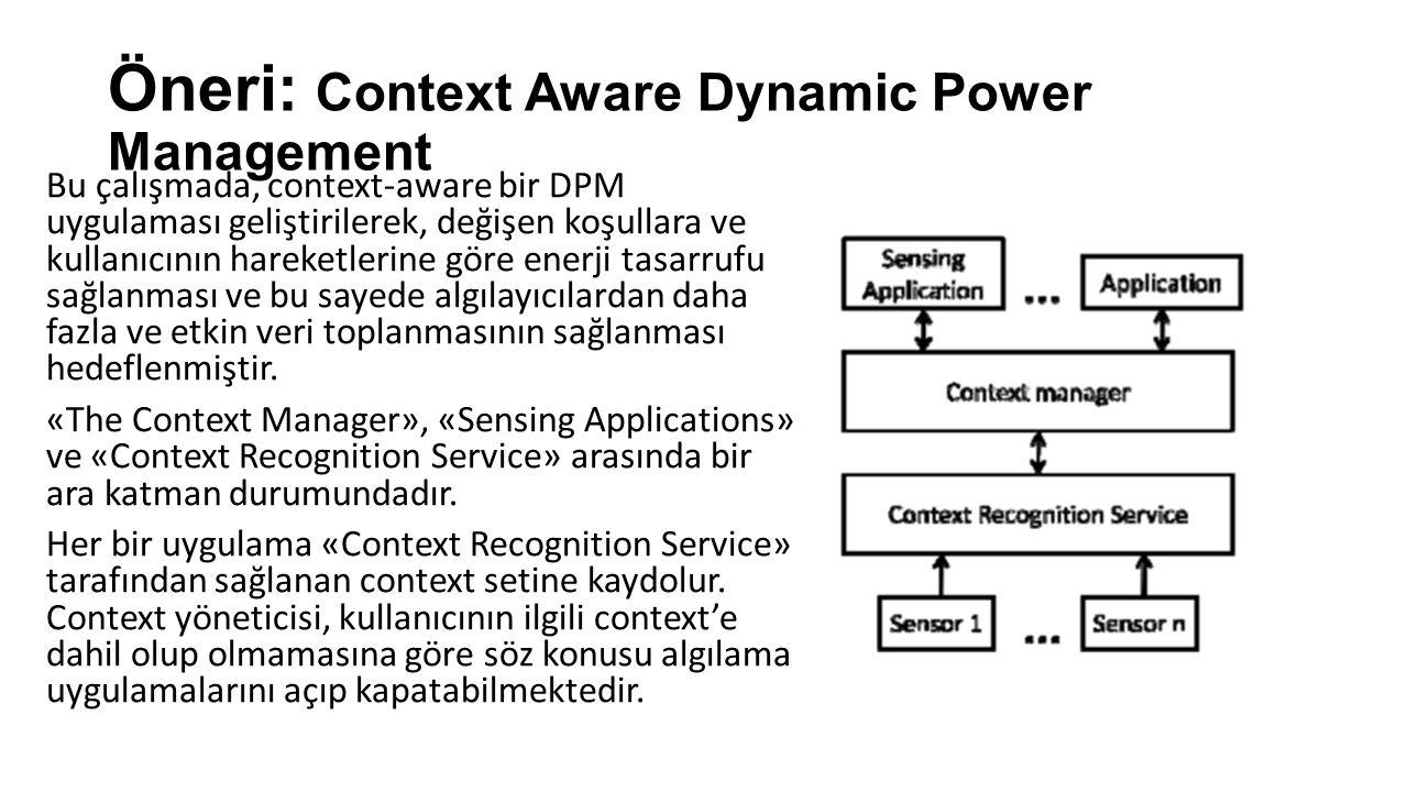 Öneri: Context Aware Dynamic Power Management Bu çalışmada, context-aware bir DPM uygulaması geliştirilerek, değişen koşullara ve kullanıcının hareketlerine göre enerji tasarrufu sağlanması ve bu sayede algılayıcılardan daha fazla ve etkin veri toplanmasının sağlanması hedeflenmiştir.