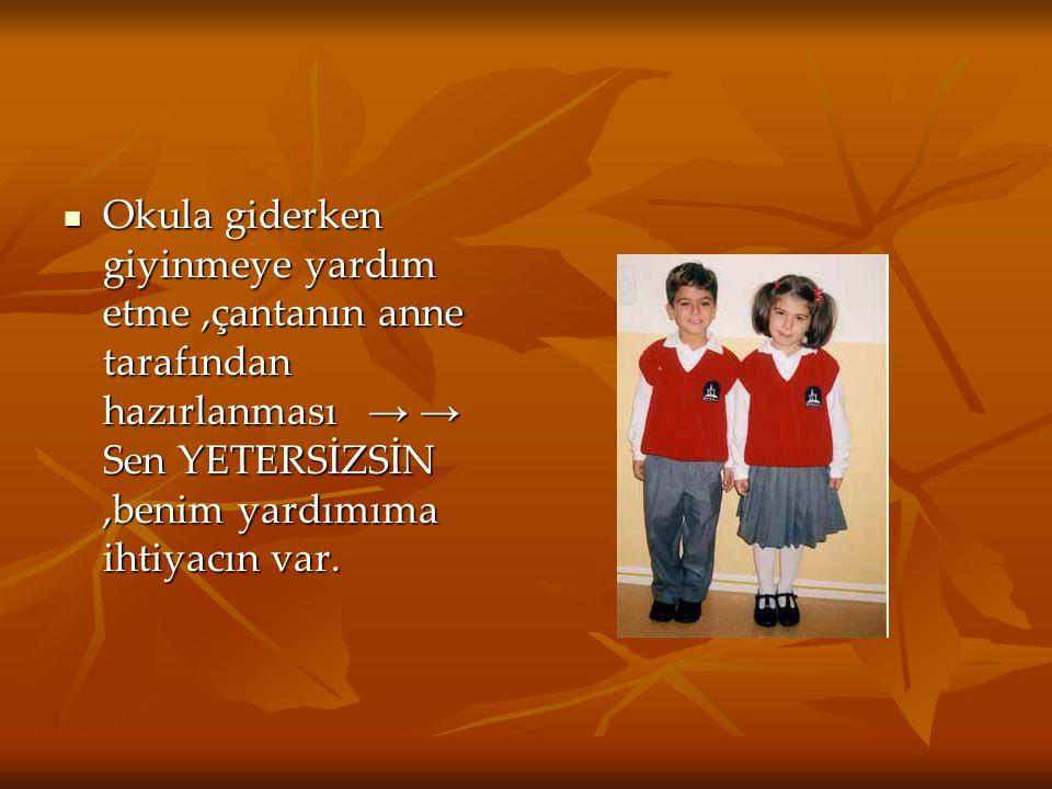Okula giderken giyinmeye yardım etme,çantanın anne tarafından hazırlanması → → Sen YETERSİZSİN,benim yardımıma ihtiyacın var.