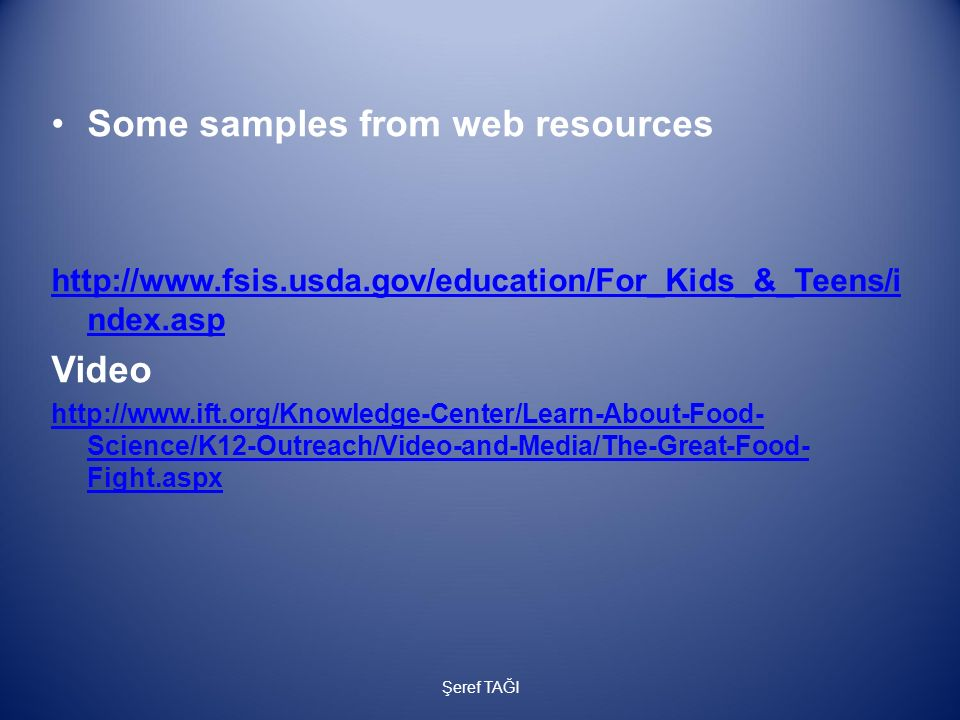 Some samples from web resources http://www.fsis.usda.gov/education/For_Kids_&_Teens/i ndex.asp Video http://www.ift.org/Knowledge-Center/Learn-About-F