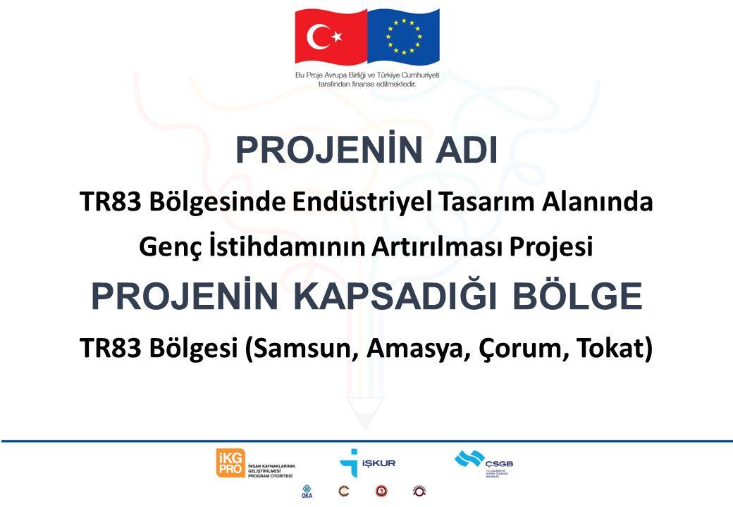 PROJENİN ADI TR83 Bölgesinde Endüstriyel Tasarım Alanında Genç İstihdamının Artırılması Projesi PROJENİN KAPSADIĞI BÖLGE TR83 Bölgesi (Samsun, Amasya, Çorum, Tokat)