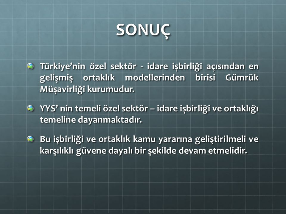 SONUÇ Türkiye'nin özel sektör - idare işbirliği açısından en gelişmiş ortaklık modellerinden birisi Gümrük Müşavirliği kurumudur.