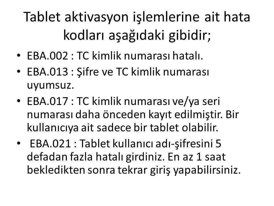 Tablet aktivasyon işlemlerine ait hata kodları aşağıdaki gibidir; EBA.002 : TC kimlik numarası hatalı. EBA.013 : Şifre ve TC kimlik numarası uyumsuz.