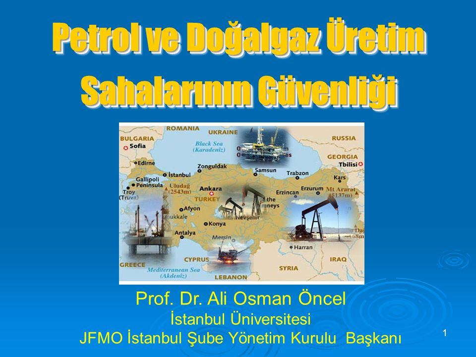 Petrol ve Doğalgaz Üretim Sahalarının Güvenliği Prof. Dr. Ali Osman Öncel İstanbul Üniversitesi JFMO İstanbul Şube Yönetim Kurulu Başkanı 1