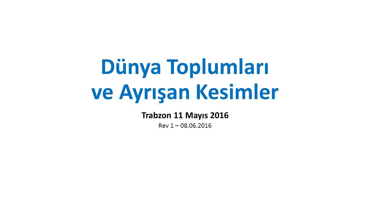 Dünya Toplumları ve Ayrışan Kesimler Trabzon 11 Mayıs 2016 Rev 1 – 08.06.2016