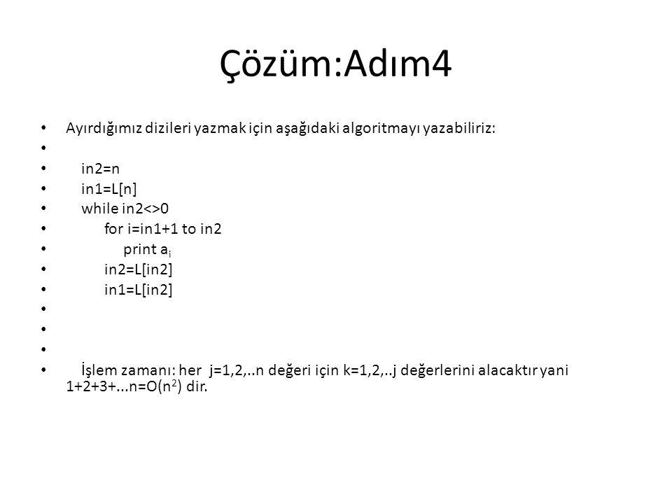 Çözüm:Adım4 Ayırdığımız dizileri yazmak için aşağıdaki algoritmayı yazabiliriz: in2=n in1=L[n] while in2<>0 for i=in1+1 to in2 print a i in2=L[in2] in