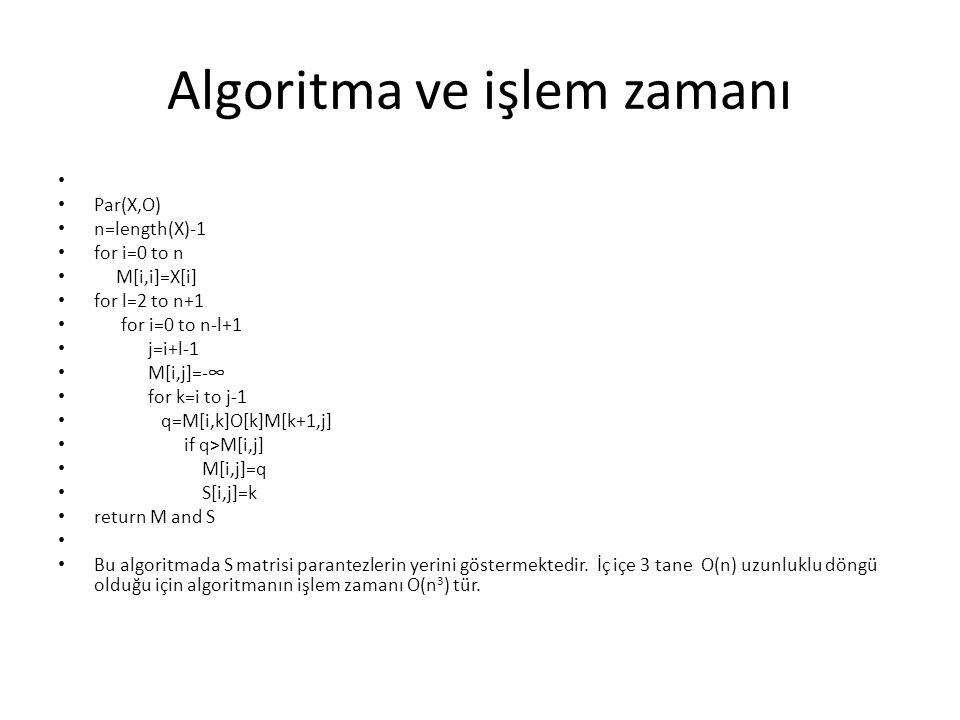 Algoritma ve işlem zamanı Par(X,O) n=length(X)-1 for i=0 to n M[i,i]=X[i] for l=2 to n+1 for i=0 to n-l+1 j=i+l-1 M[i,j]=-∞ for k=i to j-1 q=M[i,k]O[k