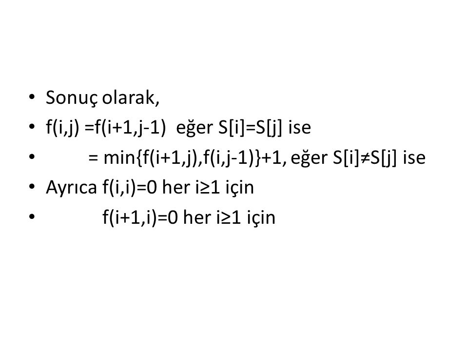 Sonuç olarak, f(i,j) =f(i+1,j-1) eğer S[i]=S[j] ise = min{f(i+1,j),f(i,j-1)}+1, eğer S[i]≠S[j] ise Ayrıca f(i,i)=0 her i≥1 için f(i+1,i)=0 her i≥1 içi