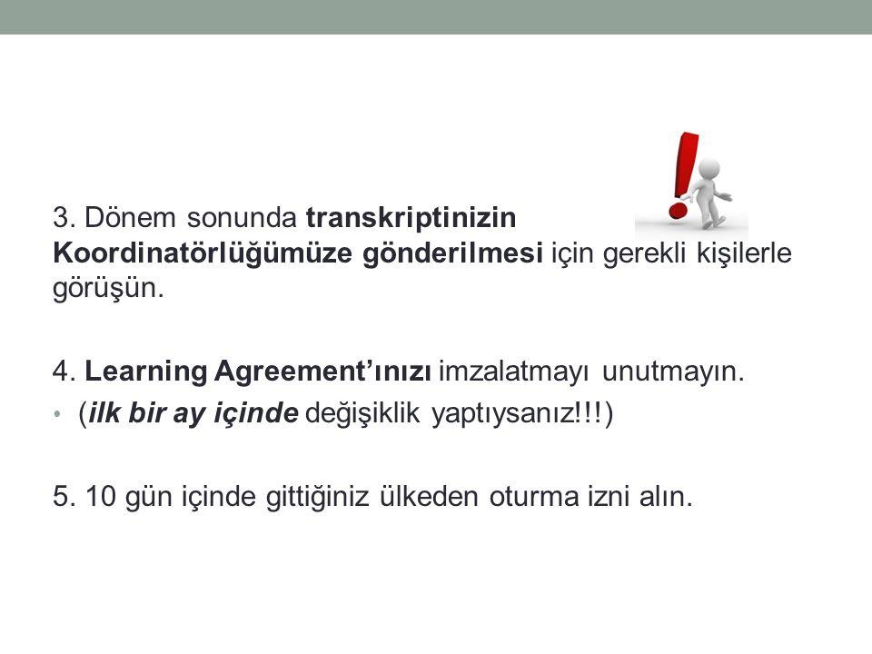 3. Dönem sonunda transkriptinizin Koordinatörlüğümüze gönderilmesi için gerekli kişilerle görüşün. 4. Learning Agreement'ınızı imzalatmayı unutmayın.