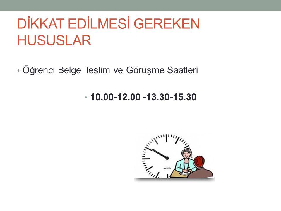 DİKKAT EDİLMESİ GEREKEN HUSUSLAR Öğrenci Belge Teslim ve Görüşme Saatleri 10.00-12.00 -13.30-15.30