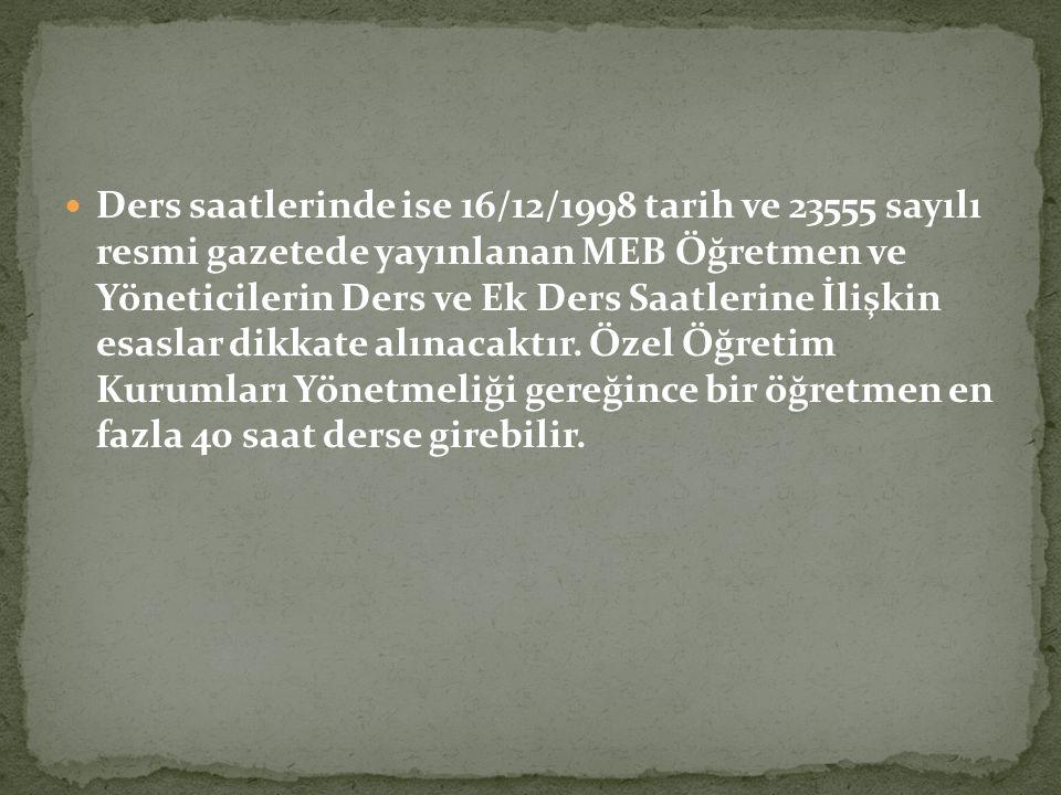Ders saatlerinde ise 16/12/1998 tarih ve 23555 sayılı resmi gazetede yayınlanan MEB Öğretmen ve Yöneticilerin Ders ve Ek Ders Saatlerine İlişkin esaslar dikkate alınacaktır.
