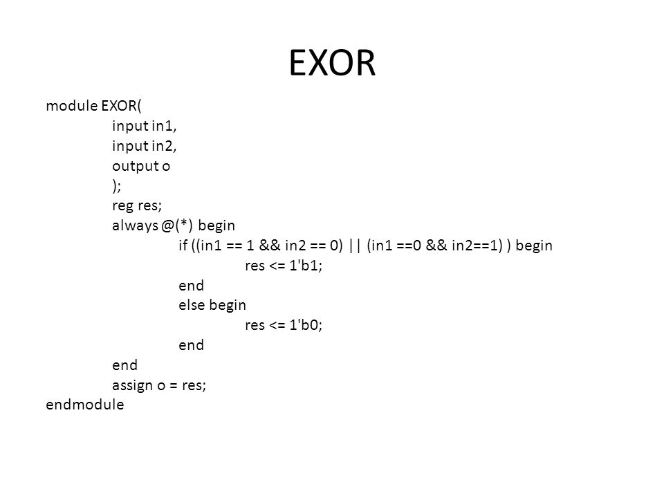 EXOR module EXOR( input in1, input in2, output o ); reg res; always @(*) begin if ((in1 == 1 && in2 == 0) || (in1 ==0 && in2==1) ) begin res <= 1 b1; end else begin res <= 1 b0; end assign o = res; endmodule