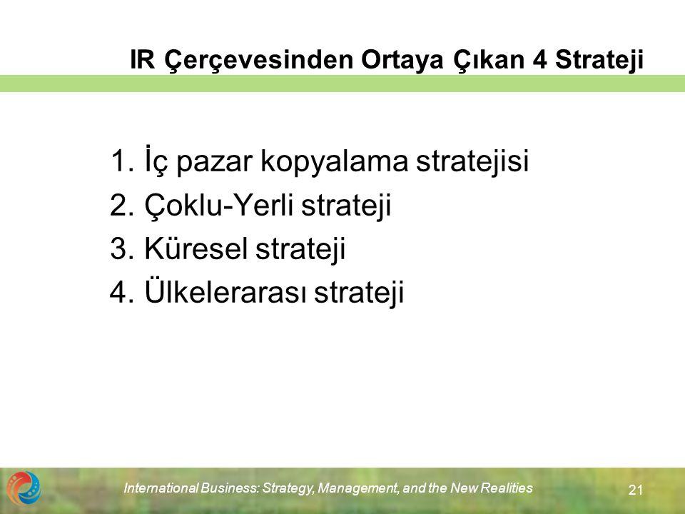 International Business: Strategy, Management, and the New Realities 21 IR Çerçevesinden Ortaya Çıkan 4 Strateji 1.İç pazar kopyalama stratejisi 2.Çoklu-Yerli strateji 3.Küresel strateji 4.Ülkelerarası strateji