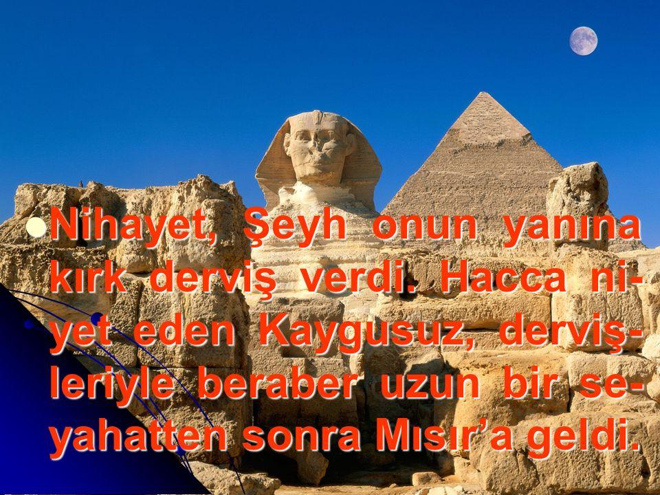 Nihayet, Şeyh onun yanına kırk derviş verdi. Hacca ni- yet eden Kaygusuz, derviş- leriyle beraber uzun bir se- yahatten sonra Mısır'a geldi.