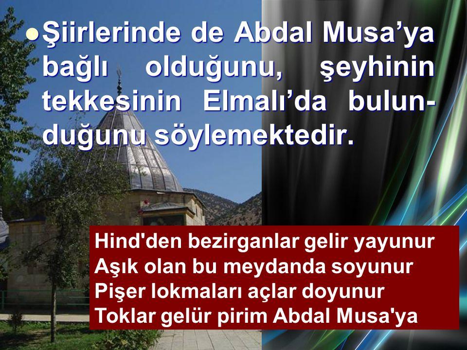 Şiirlerinde de Abdal Musa'ya bağlı olduğunu, şeyhinin tekkesinin Elmalı'da bulun- duğunu söylemektedir. Hind'den bezirganlar gelir yayunur Aşık olan b
