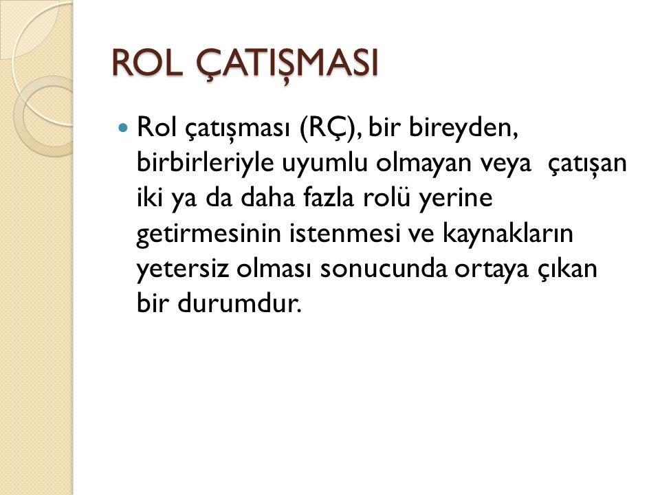 ROL ÇATIŞMASI Rol çatışması (RÇ), bir bireyden, birbirleriyle uyumlu olmayan veya çatışan iki ya da daha fazla rolü yerine getirmesinin istenmesi ve k