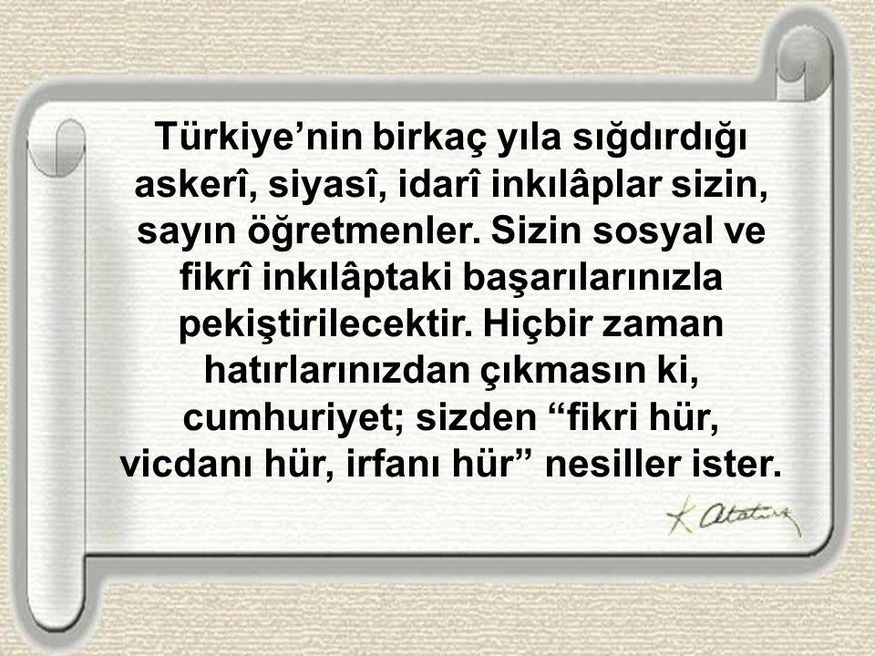 Türkiye'nin birkaç yıla sığdırdığı askerî, siyasî, idarî inkılâplar sizin, sayın öğretmenler. Sizin sosyal ve fikrî inkılâptaki başarılarınızla pekişt