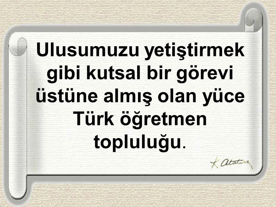 Gelecekteki kurtuluşumuzun saygıdeğer öncüleri olan Türkiye öğretmenleri.