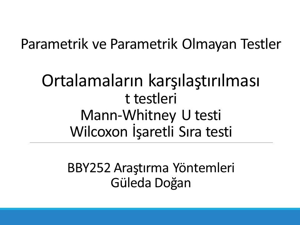 Parametrik ve Parametrik Olmayan Testler Ortalamaların karşılaştırılması t testleri Mann-Whitney U testi Wilcoxon İşaretli Sıra testi BBY252 Araştırma