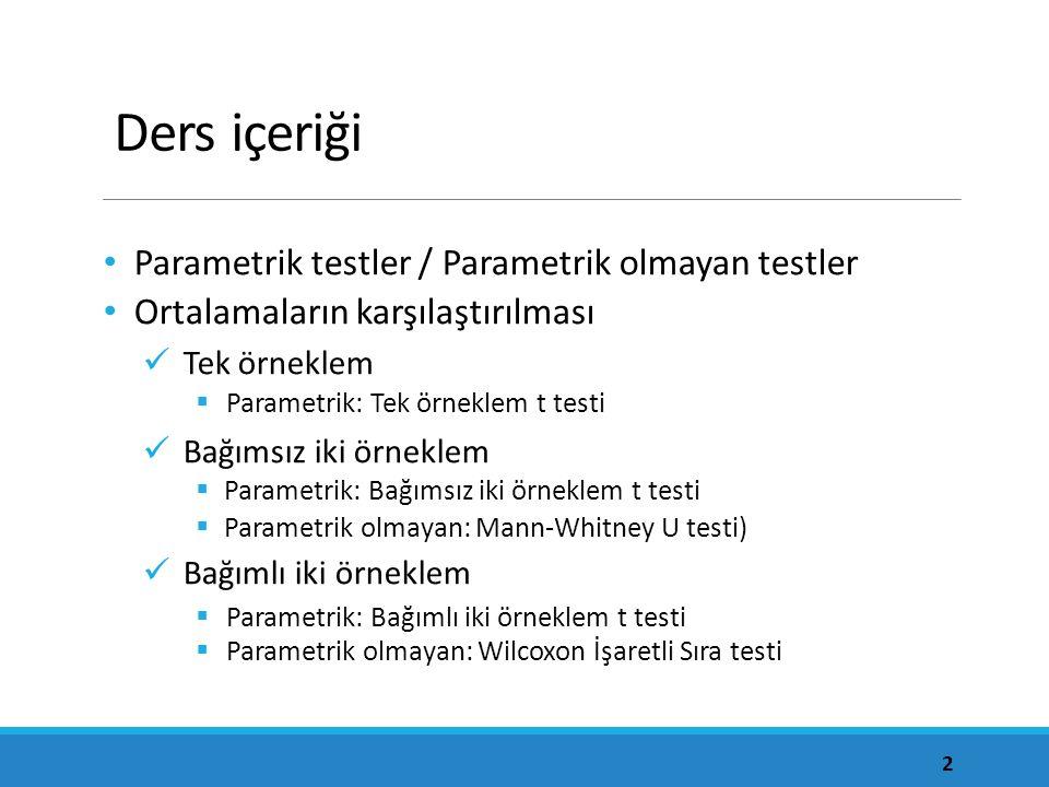 Ders içeriği Parametrik testler / Parametrik olmayan testler Ortalamaların karşılaştırılması Tek örneklem  Parametrik: Tek örneklem t testi Bağımsız
