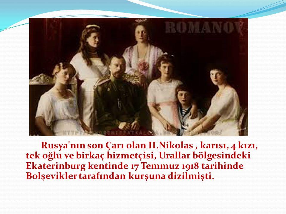 Rusya nın son Çarı olan II.Nikolas, karısı, 4 kızı, tek oğlu ve birkaç hizmetçisi, Urallar bölgesindeki Ekaterinburg kentinde 17 Temmuz 1918 tarihinde Bolşevikler tarafından kurşuna dizilmişti.