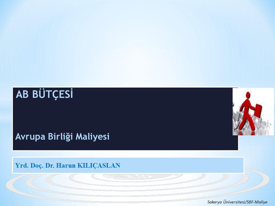 AB BÜTÇESİ Avrupa Birliği Maliyesi Sakarya Üniversitesi/SBF-Maliye Yrd. Doç. Dr. Harun KILIÇASLAN