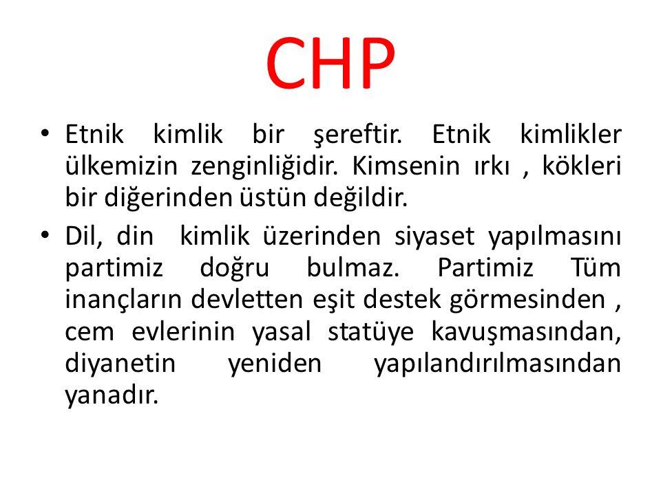 CHP Etnik kimlik bir şereftir. Etnik kimlikler ülkemizin zenginliğidir. Kimsenin ırkı, kökleri bir diğerinden üstün değildir. Dil, din kimlik üzerinde