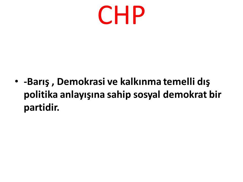 CHP -Barış, Demokrasi ve kalkınma temelli dış politika anlayışına sahip sosyal demokrat bir partidir.